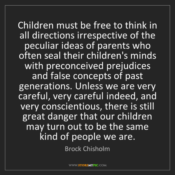Brock Chisholm: Children must be free to think in all directions irrespective...
