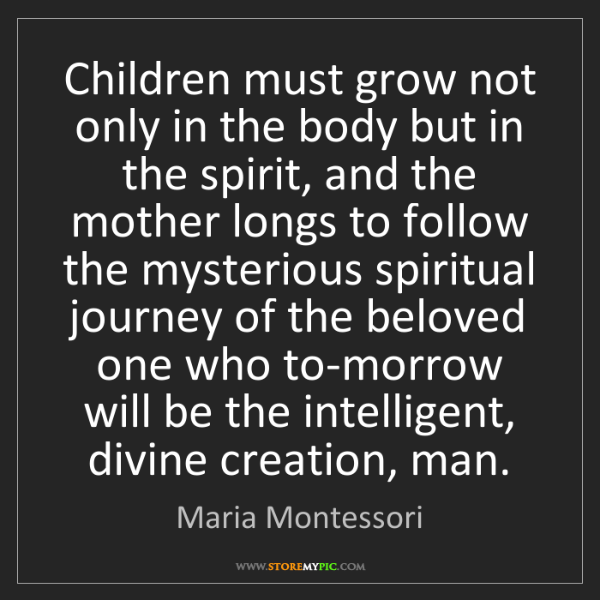 Maria Montessori: Children must grow not only in the body but in the spirit,...