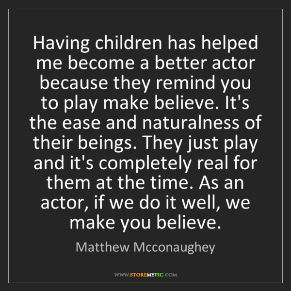 Matthew Mcconaughey: Having children has helped me become a better actor because...