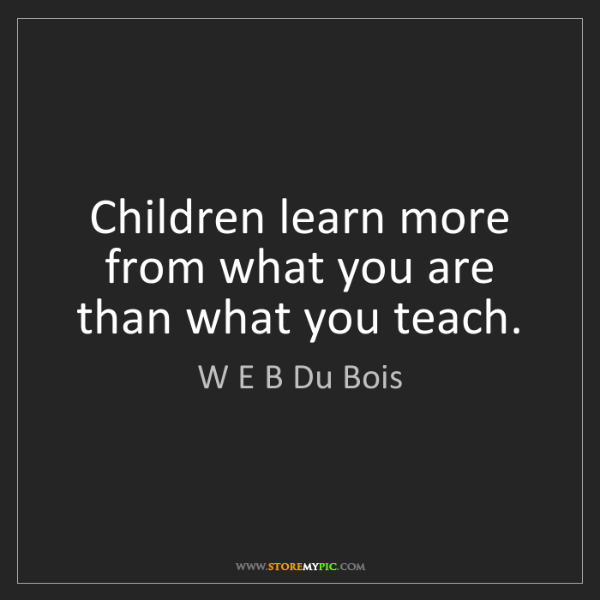 W E B Du Bois: Children learn more from what you are than what you teach.