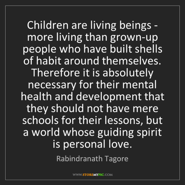 Rabindranath Tagore: Children are living beings - more living than grown-up...