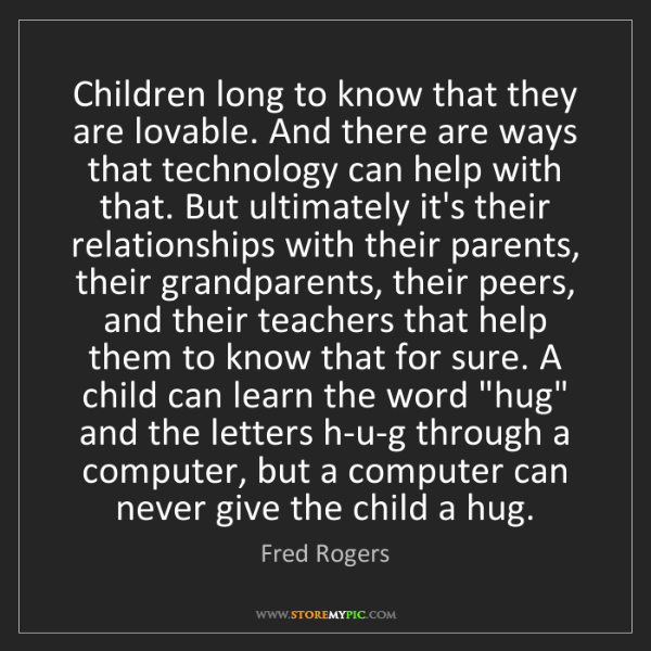 Fred Rogers: Children long to know that they are lovable. And there...