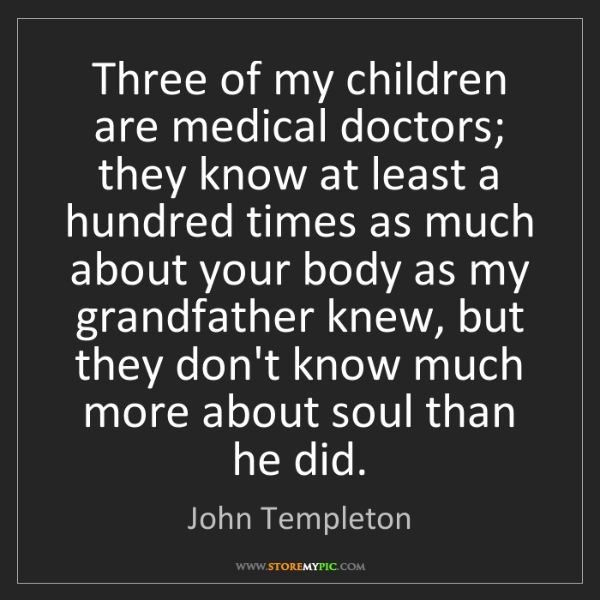 John Templeton: Three of my children are medical doctors; they know at...