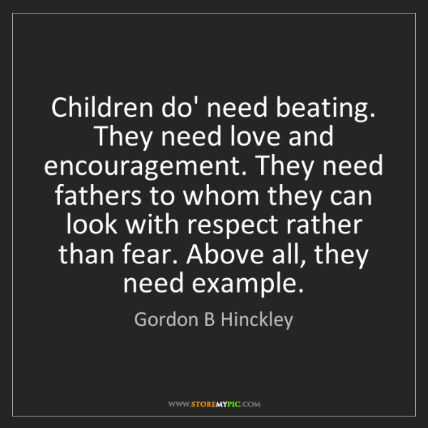 Gordon B Hinckley: Children do' need beating. They need love and encouragement....