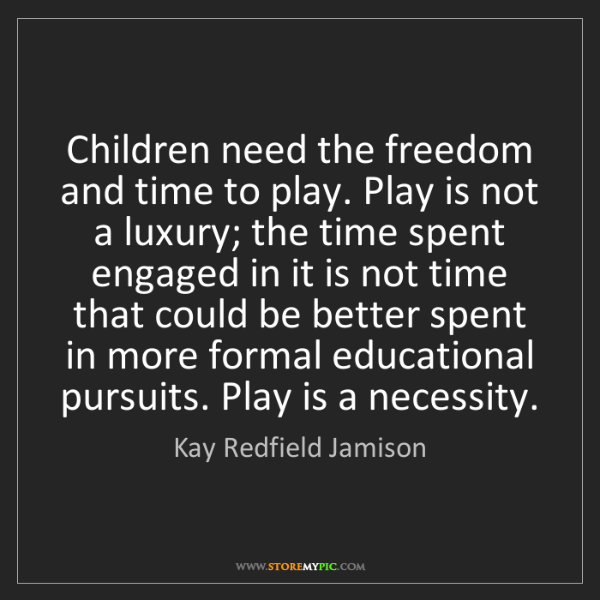 Kay Redfield Jamison: Children need the freedom and time to play. Play is not...