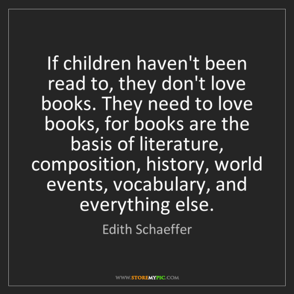 Edith Schaeffer: If children haven't been read to, they don't love books....