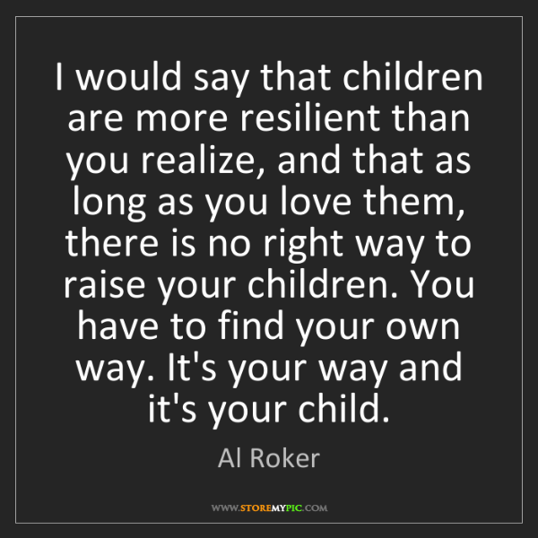 Al Roker: I would say that children are more resilient than you...