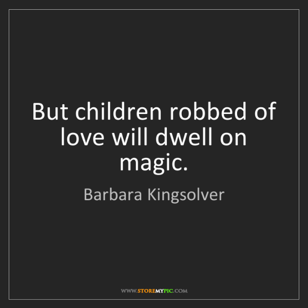 Barbara Kingsolver: But children robbed of love will dwell on magic.