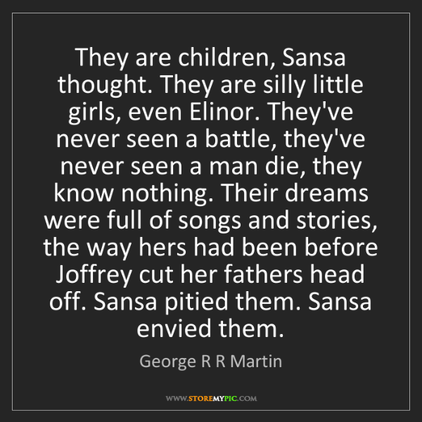 George R R Martin: They are children, Sansa thought. They are silly little...