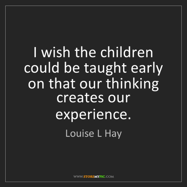 Louise L Hay: I wish the children could be taught early on that our...