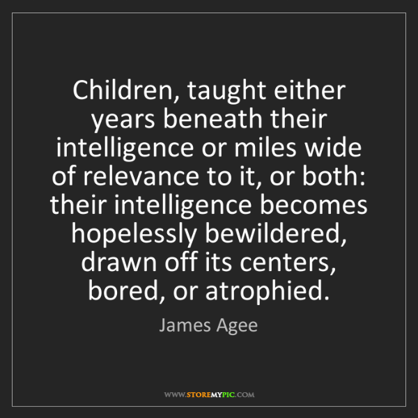 James Agee: Children, taught either years beneath their intelligence...