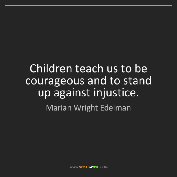 Marian Wright Edelman: Children teach us to be courageous and to stand up against...