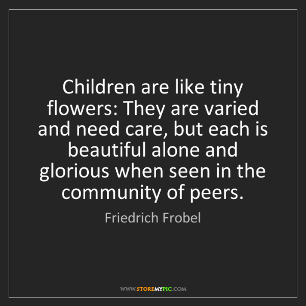 Friedrich Frobel: Children are like tiny flowers: They are varied and need...
