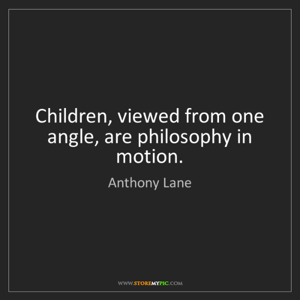 Anthony Lane: Children, viewed from one angle, are philosophy in motion.
