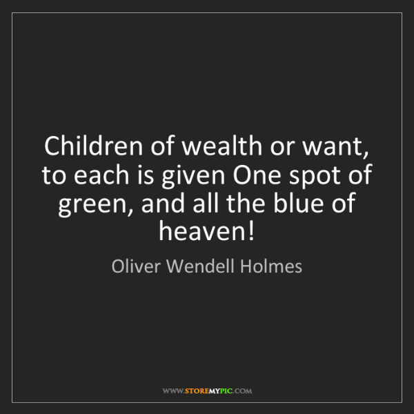 Oliver Wendell Holmes: Children of wealth or want, to each is given One spot...