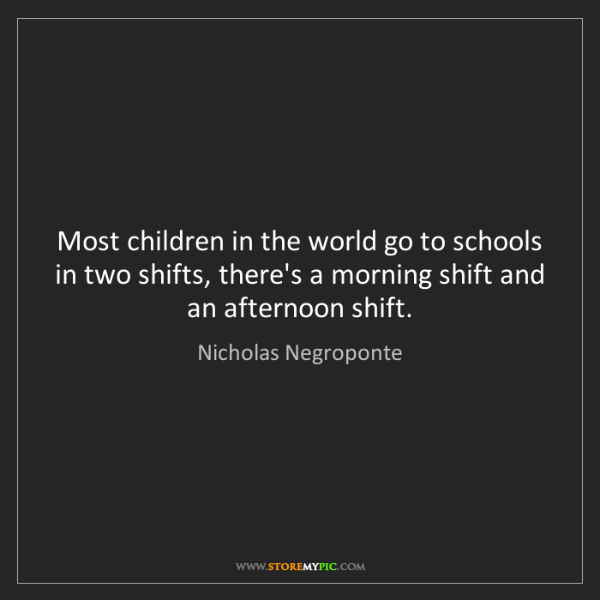 Nicholas Negroponte: Most children in the world go to schools in two shifts,...