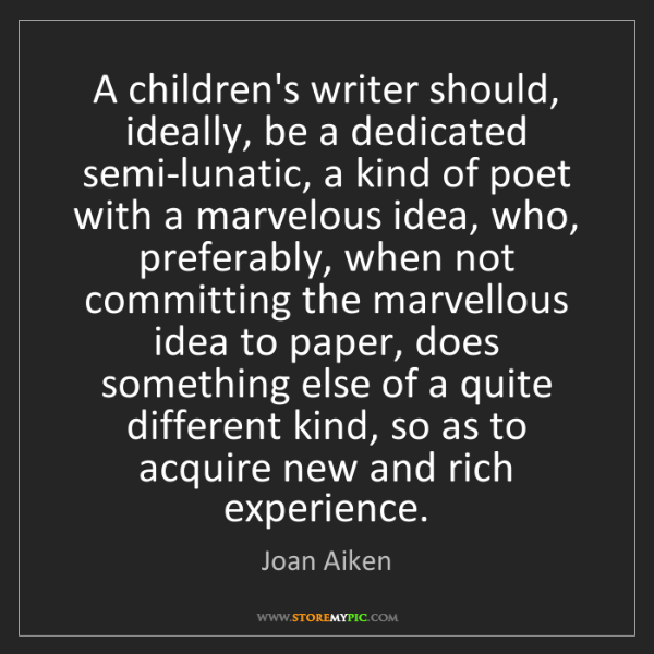 Joan Aiken: A children's writer should, ideally, be a dedicated semi-lunatic,...