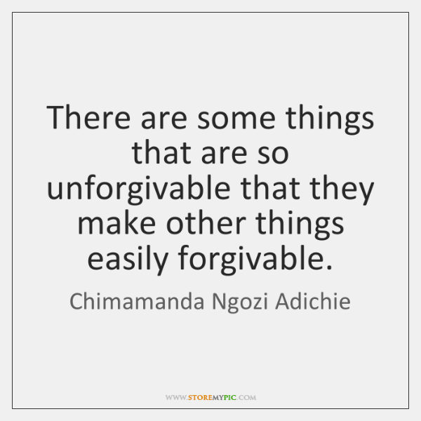 There are some things that are so unforgivable that they make other ...