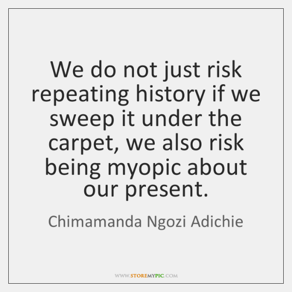 We do not just risk repeating history if we sweep it under ...
