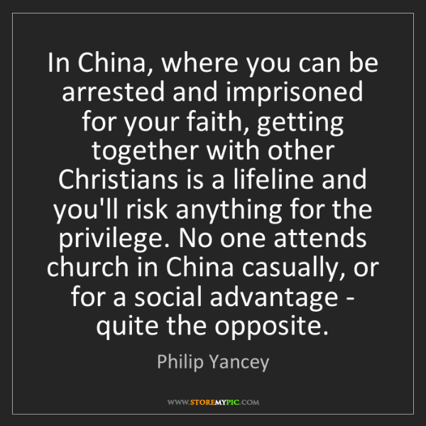Philip Yancey: In China, where you can be arrested and imprisoned for...