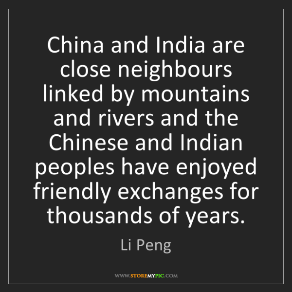 Li Peng: China and India are close neighbours linked by mountains...