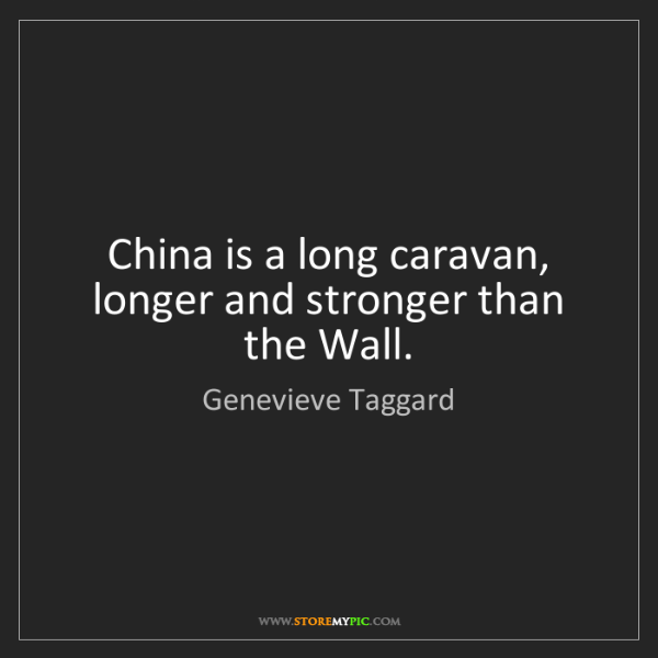 Genevieve Taggard: China is a long caravan, longer and stronger than the...