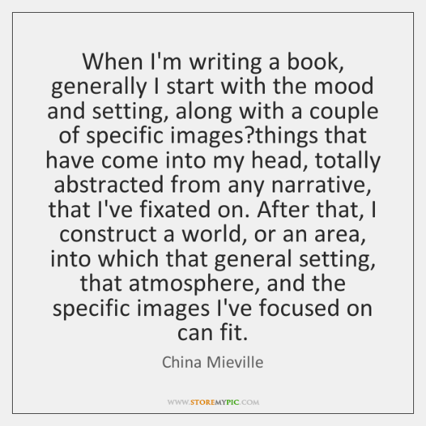 When I'm writing a book, generally I start with the mood and ...
