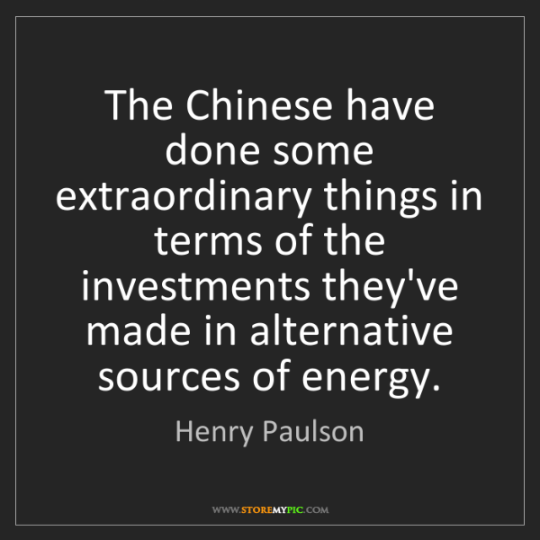 Henry Paulson: The Chinese have done some extraordinary things in terms...