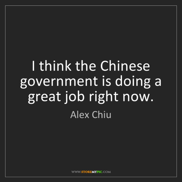 Alex Chiu: I think the Chinese government is doing a great job right...