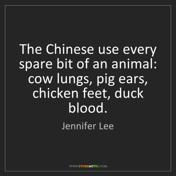 Jennifer Lee: The Chinese use every spare bit of an animal: cow lungs,...