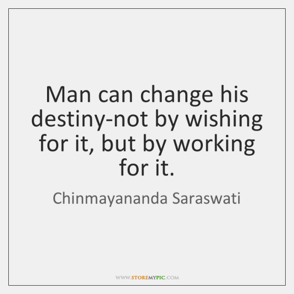 Man can change his destiny-not by wishing for it, but by working ...