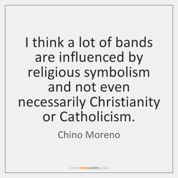 I think a lot of bands are influenced by religious symbolism and ...