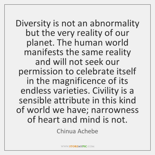 Diversity is not an abnormality but the very reality of our planet. ...