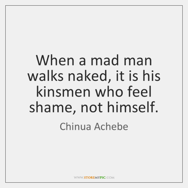 When a mad man walks naked, it is his kinsmen who feel ...
