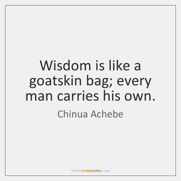 Wisdom is like a goatskin bag; every man carries his own.