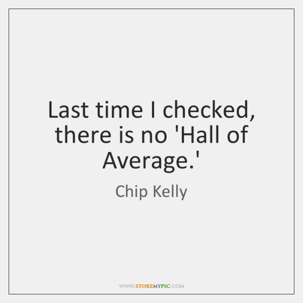 Last time I checked, there is no 'Hall of Average.'
