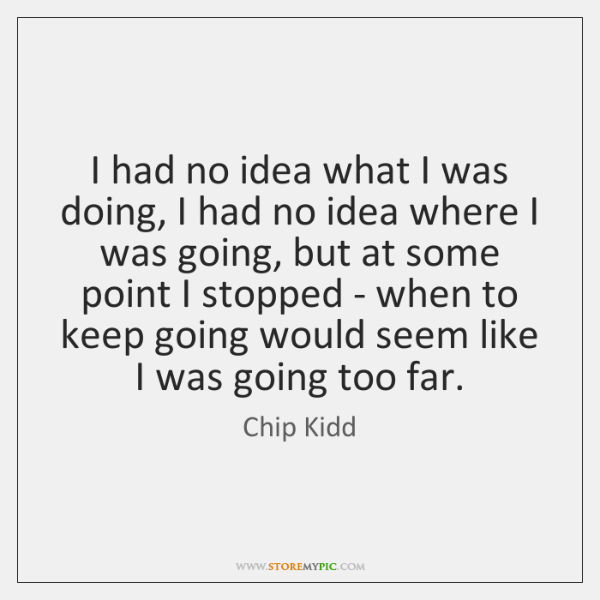 I had no idea what I was doing, I had no idea ...