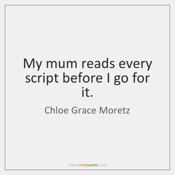 My mum reads every script before I go for it.