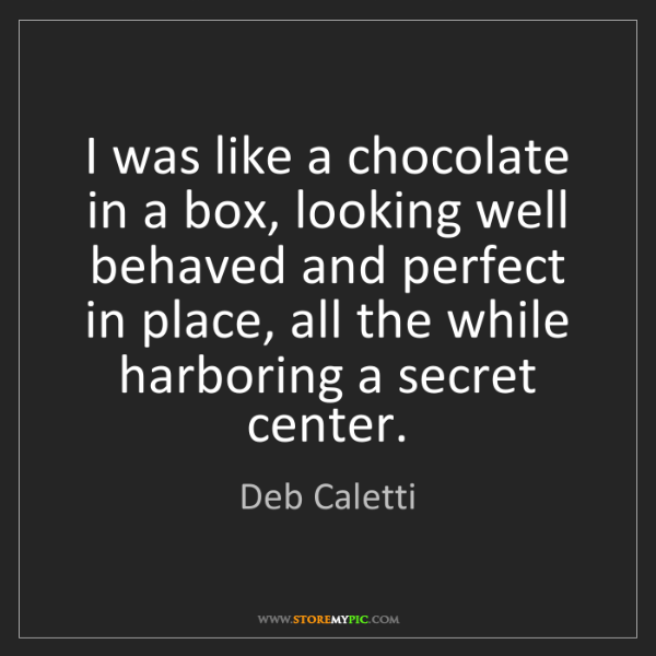 Deb Caletti: I was like a chocolate in a box, looking well behaved...