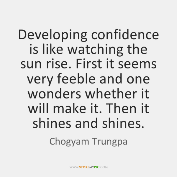 Developing confidence is like watching the sun rise. First it seems very ...