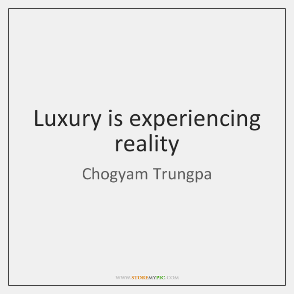 Luxury is experiencing reality