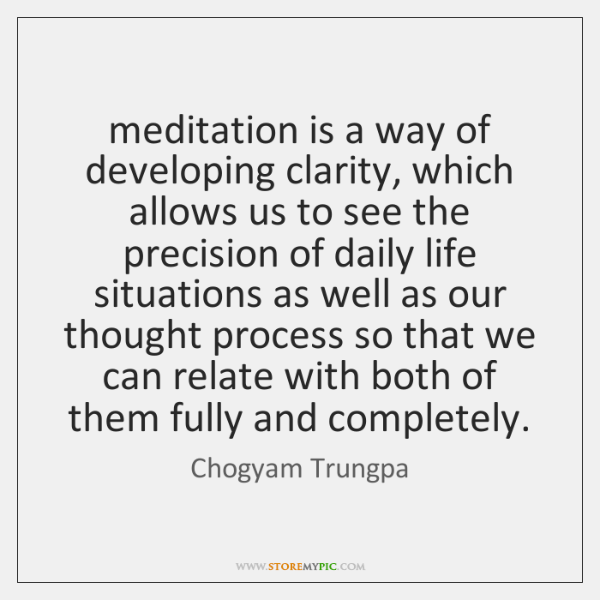 meditation is a way of developing clarity, which allows us to see ...