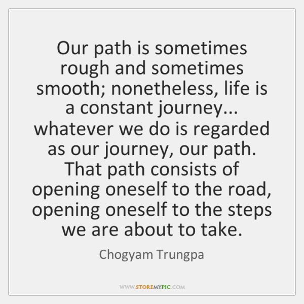 Our path is sometimes rough and sometimes smooth; nonetheless, life is a ...