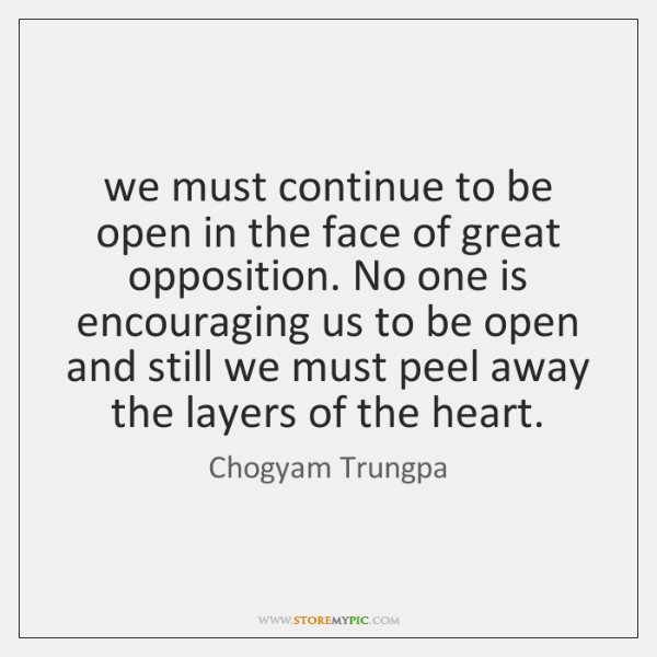 we must continue to be open in the face of great opposition. ...