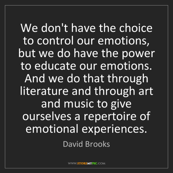 David Brooks: We don't have the choice to control our emotions, but...