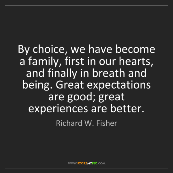 Richard W. Fisher: By choice, we have become a family, first in our hearts,...