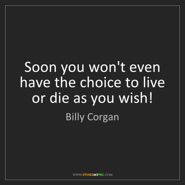 Billy Corgan: Soon you won't even have the choice to live or die as...