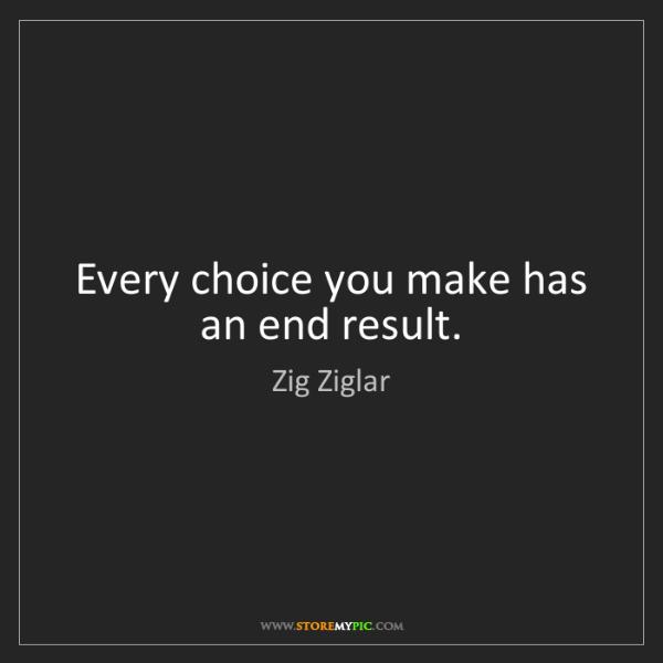 Zig Ziglar: Every choice you make has an end result.