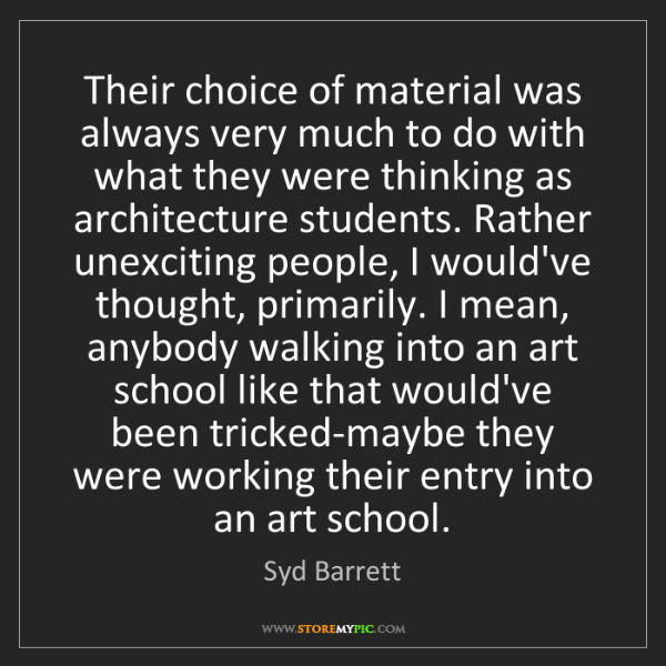 Syd Barrett: Their choice of material was always very much to do with...