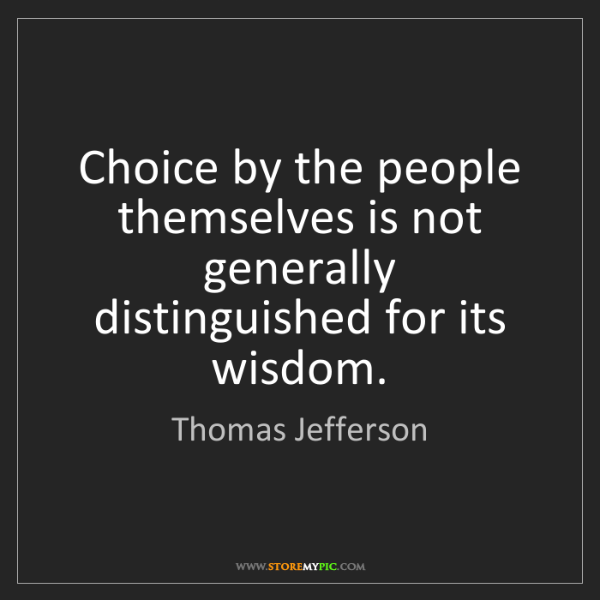 Thomas Jefferson: Choice by the people themselves is not generally distinguished...
